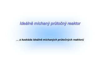 Id eálně míchaný průtočný reaktor