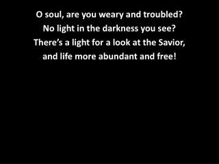O soul, are you weary and troubled? No light in the darkness you see?