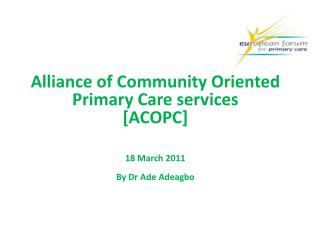 Alliance of Community Oriented Primary Care services [ACOPC] 18 March 2011 By Dr Ade Adeagbo