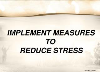 IMPLEMENT MEASURES TO  REDUCE STRESS