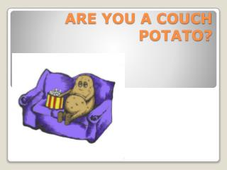 ARE YOU A COUCH POTATO?