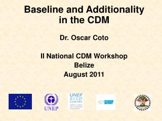 Baseline and Additionality in the CDM Dr. Oscar Coto II National CDM Workshop Belize August  2011