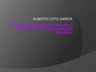 ALBERTO COTO GARCÍA RECORD GUINNESS EN CÁLCULO MENTAL Y 9 VECES CAMPEÓN MUNDIAL