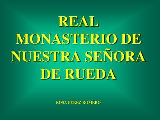 REAL MONASTERIO DE NUESTRA SEÑORA DE RUEDA ROSA PÉREZ ROMERO