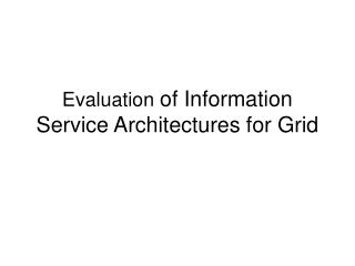 Evaluation  of Information Service Architectures for Grid