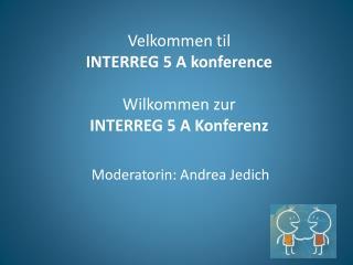 Velkommen til  INTERREG 5 A konference Wilkommen zur INTERREG 5 A  Konferenz
