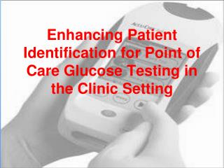 Enhancing Patient Identification for Point of Care Glucose Testing in the Clinic Setting