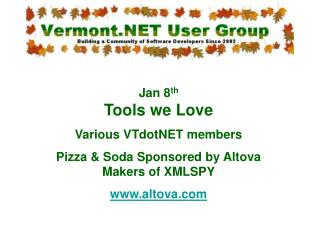 Jan 8th Tools we Love Various VTdotNET members Pizza  Soda Sponsored by Altova Makers of XMLSPY altova