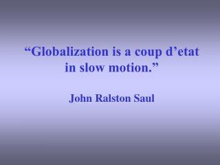 """""""Globalization is a coup d'etat in slow motion.""""  John Ralston Saul"""