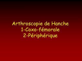 Arthroscopie de Hanche 1-Coxo-fémorale 2-Périphérique
