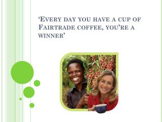 'Every day you have a cup of Fairtrade coffee, you're a winner'
