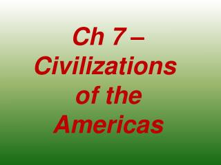 Ch 7 – Civilizations  of the Americas