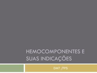 Hemocomponentes  e suas indicações