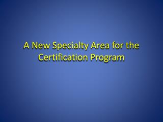 A New Specialty Area for the Certification Program