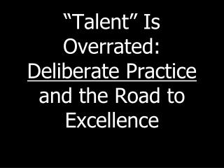 """ Talent ""  Is Overrated:   Deliberate Practice  and the Road to Excellence"