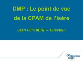 DMP : Le point de vue de la CPAM de l�Is�re Jean PEYRIERE � Directeur
