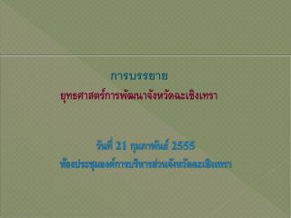 วันที่  21  กุมภาพันธ์  2555 ห้องประชุมองค์การบริหารส่วนจังหวัดฉะเชิงเทรา