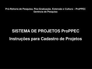 SISTEMA DE PROJETOS ProPPEC Instruções para Cadastro de Projetos