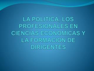 LA POLITICA, LOS PROFESIONALES EN CIENCIAS ECONOMICAS Y LA FORMACION DE DIRIGENTES