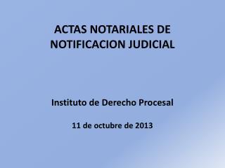 ACTAS NOTARIALES DE NOTIFICACION  JUDICIAL Instituto de Derecho Procesal 11 de octubre de 2013