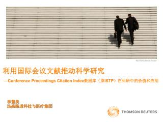 利用 国际会议文献推动科学研究 —Conference Proceedings Citation Index 数据库(原 ISTP )在科研中的价值和应用