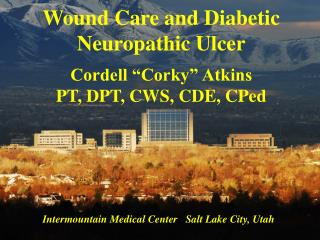 "Wound Care and Diabetic Neuropathic Ulcer Cordell ""Corky"" Atkins PT, DPT, CWS, CDE, CPed"