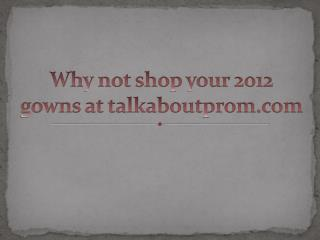 Why not shop your 2012 gowns at talkaboutprom