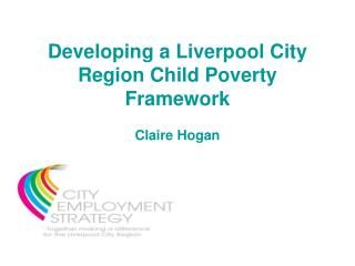 Developing a Liverpool City Region Child Poverty Framework Claire Hogan