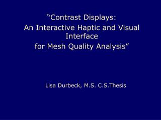 """Contrast Displays:  An Interactive Haptic and Visual Interface  for Mesh Quality Analysis"""