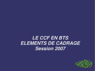 LE CCF EN BTS ELEMENTS DE CADRAGE Session 2007
