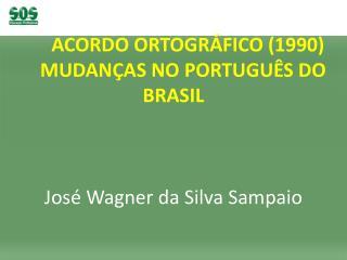 ACORDO ORTOGRÁFICO (1990)     MUDANÇAS NO PORTUGUÊS DO BRASIL José Wagner da Silva Sampaio