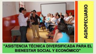 """""""ASISTENCIA TÉCNICA DIVERSIFICADA PARA EL BIENESTAR SOCIAL Y ECONÓMICO"""""""
