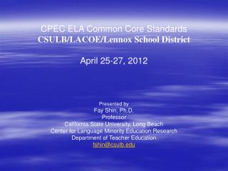 CPEC ELA Common Core Standards CSULB/LACOE/Lennox School District April 25-27, 2012 Presented by