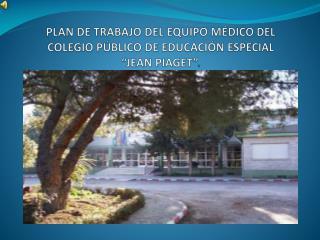 """PLAN DE TRABAJO DEL EQUIPO MÉDICO DEL  COLEGIO PÚBLICO DE EDUCACIÓN ESPECIAL  """"JEAN PIAGET"""" ."""