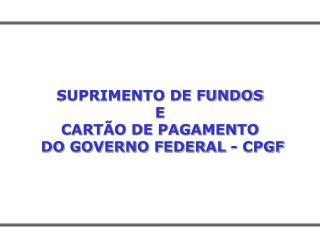 SUPRIMENTO DE FUNDOS E CARTÃO DE PAGAMENTO  DO GOVERNO FEDERAL - CPGF