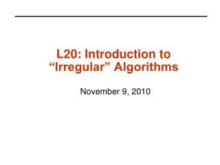 L20: Introduction to  Irregular  Algorithms