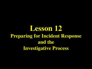 Lesson 12 Preparing for Incident Response and the  Investigative Process