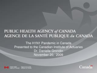 The H1N1 Pandemic in Canada  Presented to the Canadian Institute of Actuaries Dr. Danielle Grondin
