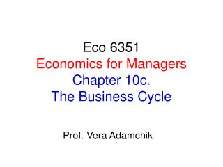 Eco 6351 Economics for Managers Chapter 10c.  The Business Cycle