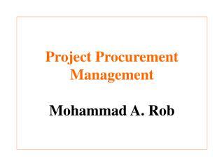 Project Procurement Management Mohammad A. Rob