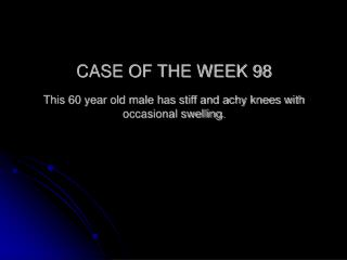 CASE OF THE WEEK 98 This 60 year old male has stiff and achy knees with occasional swelling.
