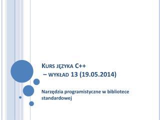 Kurs języka C++  – wykład 13 (19.05.2014)