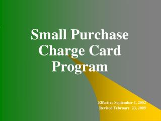 Small Purchase Charge Card Program Effective September 1, 2002 Revised February  23, 2009