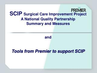 SCIP Surgical Care Improvement Project A National Quality Partnership Summary and Measures   and   Tools from Premier to
