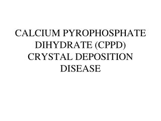 CALCIUM PYROPHOSPHATE DIHYDRATE (CPPD) CRYSTAL DEPOSITION DISEASE