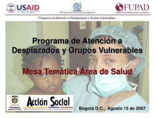Programa de Atención a Desplazados y Grupos Vulnerables Mesa Temática Área de Salud