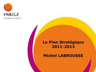 Le Plan Stratégique  2011-2013 Michel LABROUSSE