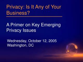 Privacy: Is It Any of Your Business? A Primer on Key Emerging Privacy Issues