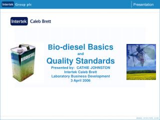 Bio-diesel Basics  and Quality Standards Presented by:  CATHIE JOHNSTON Intertek Caleb Brett Laboratory Business Develop