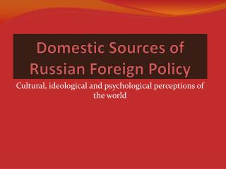 Domestic Sources of Russian Foreign Policy